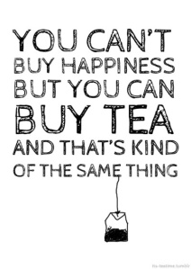 you can't buy happiness but you can buy tea..