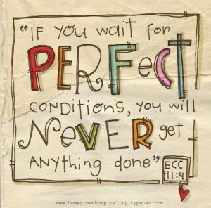 if you wait for perfect conditions..